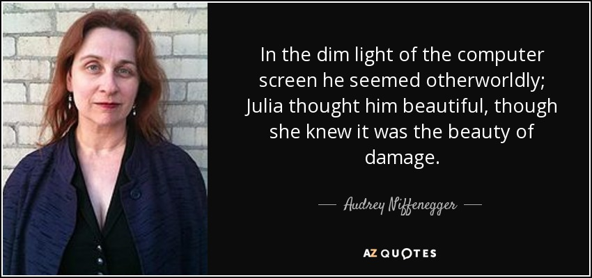In the dim light of the computer screen he seemed otherworldly; Julia thought him beautiful, though she knew it was the beauty of damage. - Audrey Niffenegger