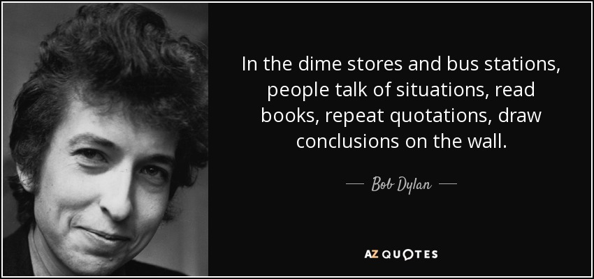 In the dime stores and bus stations, people talk of situations, read books, repeat quotations, draw conclusions on the wall. - Bob Dylan