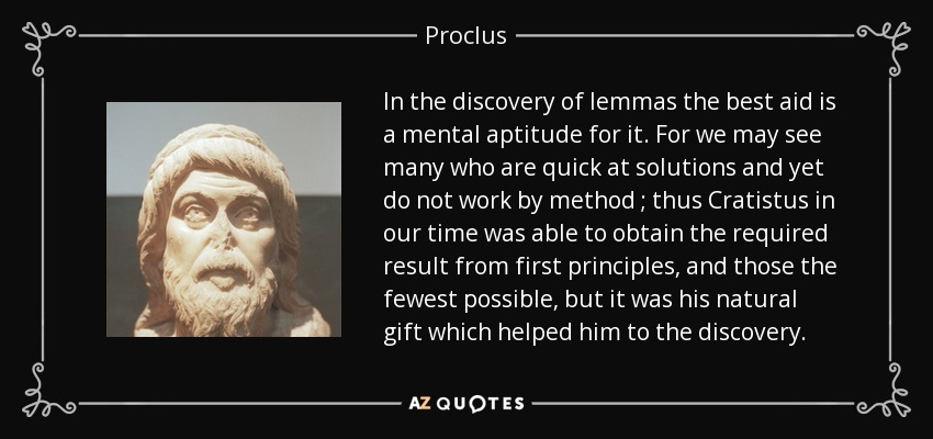 In the discovery of lemmas the best aid is a mental aptitude for it. For we may see many who are quick at solutions and yet do not work by method ; thus Cratistus in our time was able to obtain the required result from first principles, and those the fewest possible, but it was his natural gift which helped him to the discovery. - Proclus