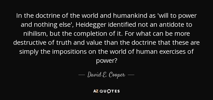 In the doctrine of the world and humankind as 'will to power and nothing else', Heidegger identified not an antidote to nihilism, but the completion of it. For what can be more destructive of truth and value than the doctrine that these are simply the impositions on the world of human exercises of power? - David E. Cooper