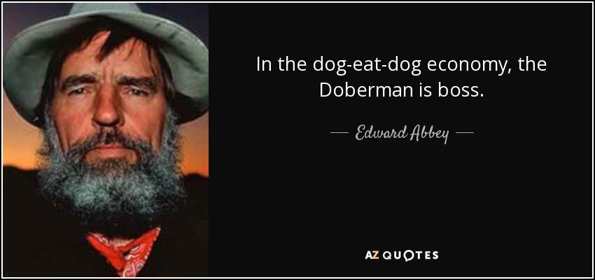 In the dog-eat-dog economy, the Doberman is boss. - Edward Abbey