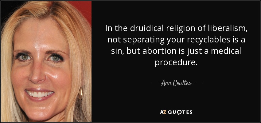 In the druidical religion of liberalism, not separating your recyclables is a sin, but abortion is just a medical procedure. - Ann Coulter