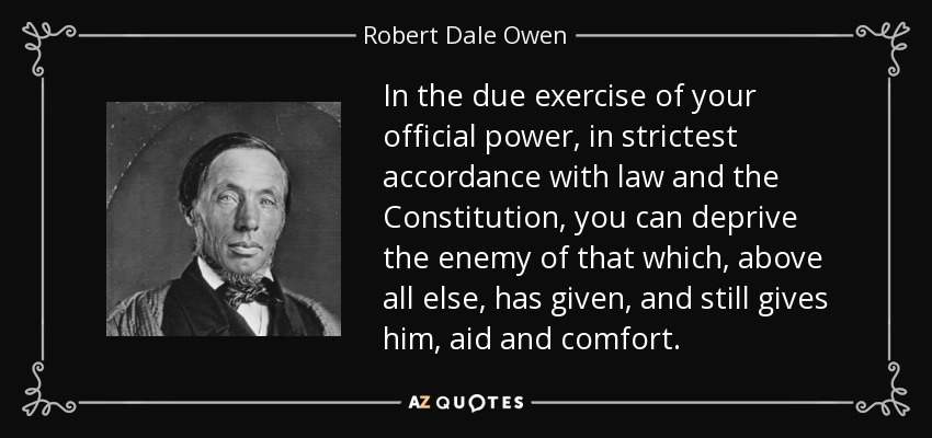 In the due exercise of your official power, in strictest accordance with law and the Constitution, you can deprive the enemy of that which, above all else, has given, and still gives him, aid and comfort. - Robert Dale Owen