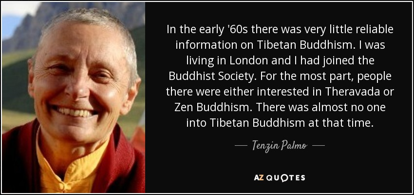 In the early '60s there was very little reliable information on Tibetan Buddhism. I was living in London and I had joined the Buddhist Society. For the most part, people there were either interested in Theravada or Zen Buddhism. There was almost no one into Tibetan Buddhism at that time. - Tenzin Palmo