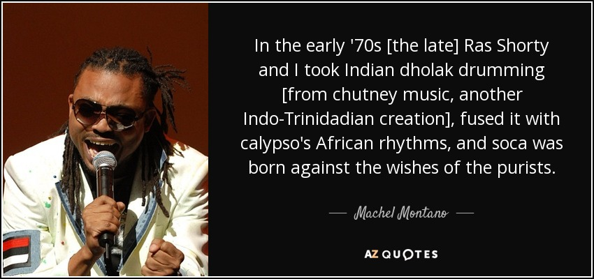 In the early '70s [the late] Ras Shorty and I took Indian dholak drumming [from chutney music, another Indo-Trinidadian creation], fused it with calypso's African rhythms, and soca was born against the wishes of the purists. - Machel Montano