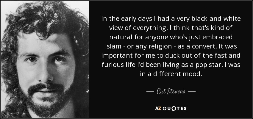 In the early days I had a very black-and-white view of everything. I think that's kind of natural for anyone who's just embraced Islam - or any religion - as a convert. It was important for me to duck out of the fast and furious life I'd been living as a pop star. I was in a different mood. - Cat Stevens