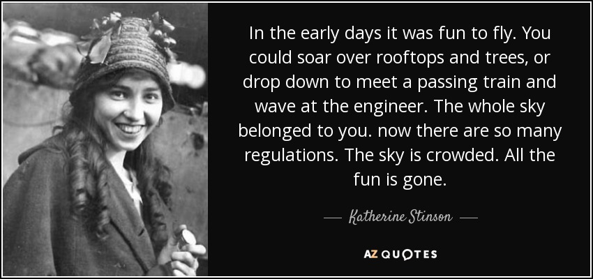 In the early days it was fun to fly. You could soar over rooftops and trees, or drop down to meet a passing train and wave at the engineer. The whole sky belonged to you. now there are so many regulations. The sky is crowded. All the fun is gone. - Katherine Stinson