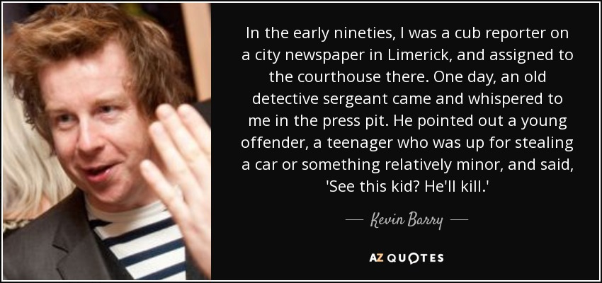 In the early nineties, I was a cub reporter on a city newspaper in Limerick, and assigned to the courthouse there. One day, an old detective sergeant came and whispered to me in the press pit. He pointed out a young offender, a teenager who was up for stealing a car or something relatively minor, and said, 'See this kid? He'll kill.' - Kevin Barry