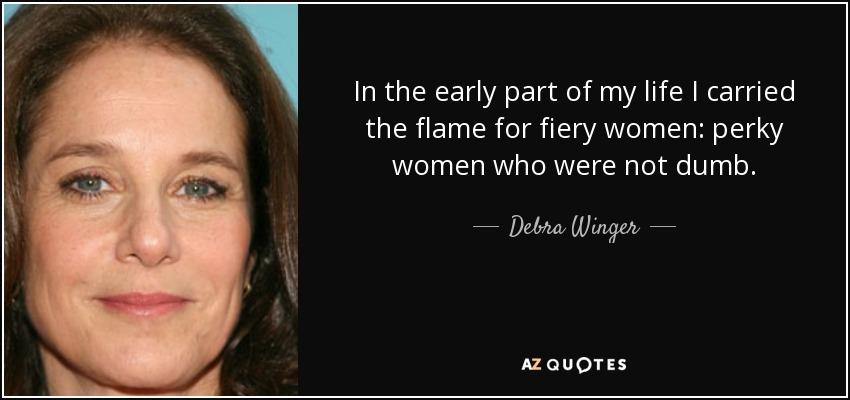 In the early part of my life I carried the flame for fiery women: perky women who were not dumb. - Debra Winger