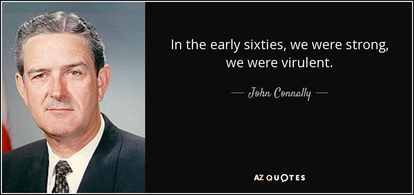 In the early sixties, we were strong, we were virulent. - John Connally
