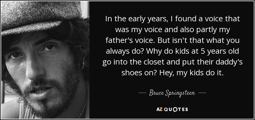 In the early years, I found a voice that was my voice and also partly my father's voice. But isn't that what you always do? Why do kids at 5 years old go into the closet and put their daddy's shoes on? Hey, my kids do it. - Bruce Springsteen