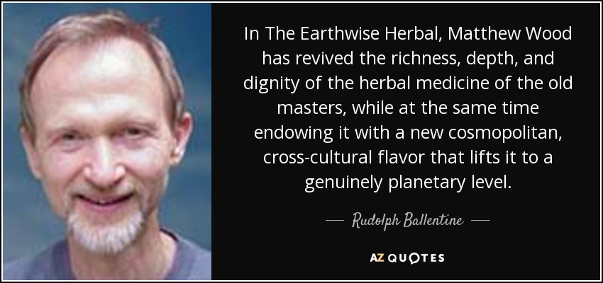 In The Earthwise Herbal, Matthew Wood has revived the richness, depth, and dignity of the herbal medicine of the old masters, while at the same time endowing it with a new cosmopolitan, cross-cultural flavor that lifts it to a genuinely planetary level. - Rudolph Ballentine