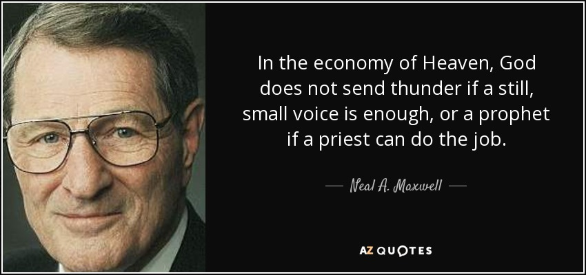 In the economy of Heaven, God does not send thunder if a still, small voice is enough, or a prophet if a priest can do the job. - Neal A. Maxwell