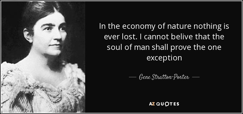 In the economy of nature nothing is ever lost. I cannot belive that the soul of man shall prove the one exception - Gene Stratton-Porter