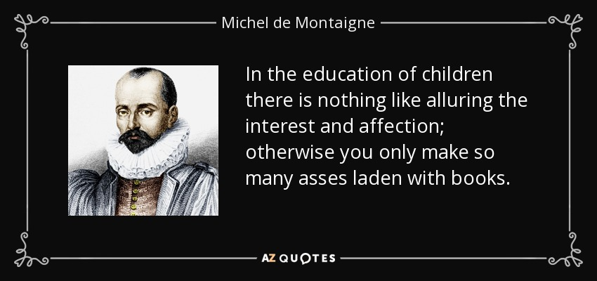 In the education of children there is nothing like alluring the interest and affection; otherwise you only make so many asses laden with books. - Michel de Montaigne