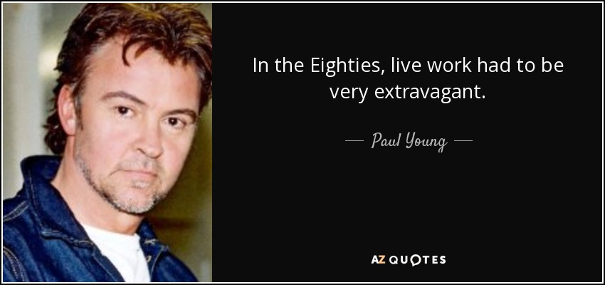In the Eighties, live work had to be very extravagant. - Paul Young