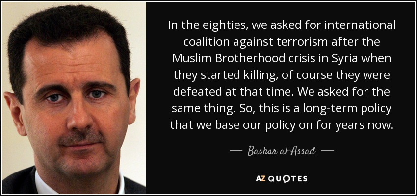 In the eighties, we asked for international coalition against terrorism after the Muslim Brotherhood crisis in Syria when they started killing, of course they were defeated at that time. We asked for the same thing. So, this is a long-term policy that we base our policy on for years now. - Bashar al-Assad