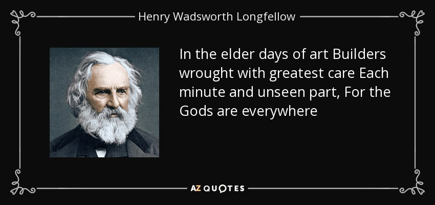 In the elder days of art Builders wrought with greatest care Each minute and unseen part, For the Gods are everywhere - Henry Wadsworth Longfellow