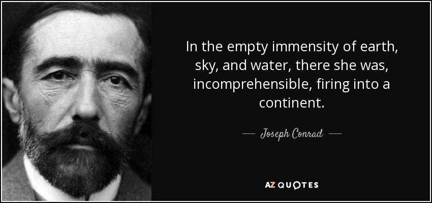 In the empty immensity of earth, sky, and water, there she was, incomprehensible, firing into a continent. - Joseph Conrad