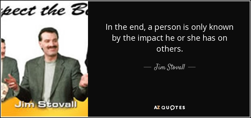 In the end, a person is only known by the impact he or she has on others. - Jim Stovall