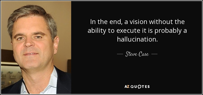 In the end, a vision without the ability to execute it is probably a hallucination. - Steve Case