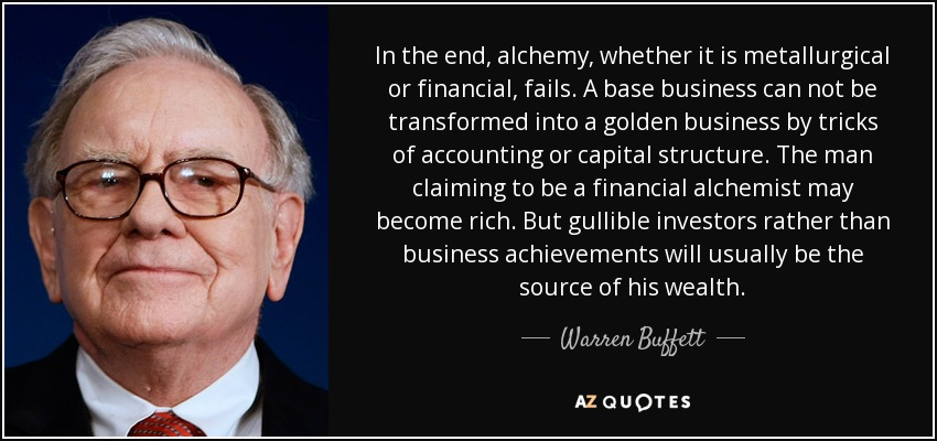 In the end, alchemy, whether it is metallurgical or financial, fails. A base business can not be transformed into a golden business by tricks of accounting or capital structure. The man claiming to be a financial alchemist may become rich. But gullible investors rather than business achievements will usually be the source of his wealth. - Warren Buffett