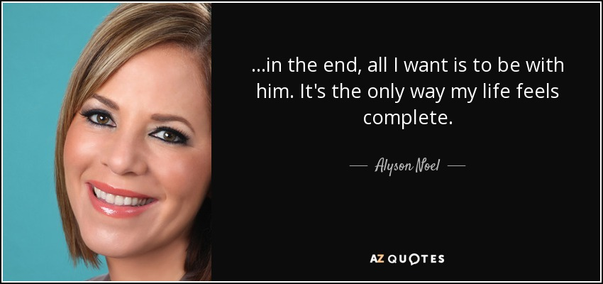 ...in the end, all I want is to be with him. It's the only way my life feels complete. - Alyson Noel