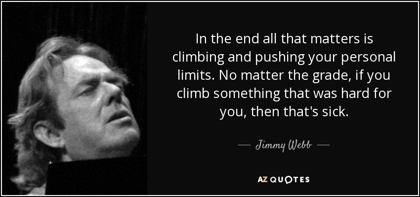 In the end all that matters is climbing and pushing your personal limits. No matter the grade, if you climb something that was hard for you, then that's sick. - Jimmy Webb