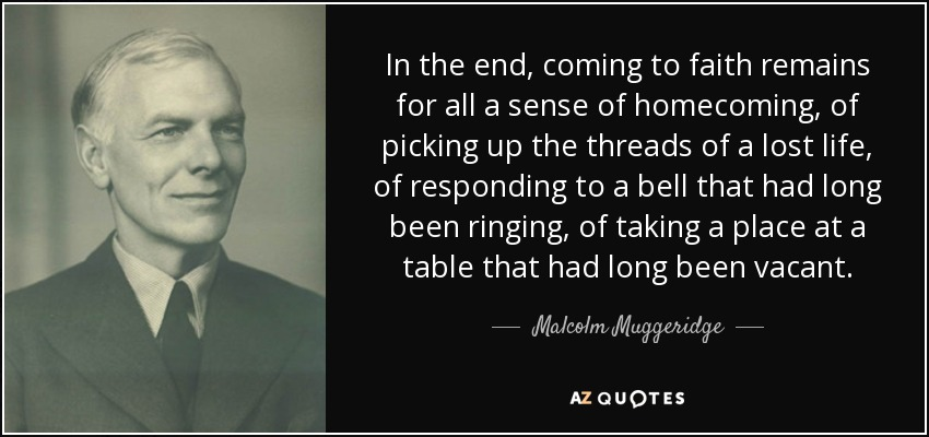 In the end, coming to faith remains for all a sense of homecoming, of picking up the threads of a lost life, of responding to a bell that had long been ringing, of taking a place at a table that had long been vacant. - Malcolm Muggeridge