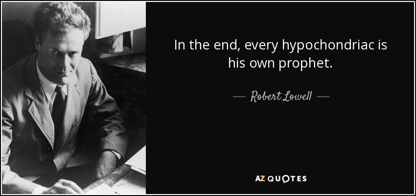 In the end, every hypochondriac is his own prophet. - Robert Lowell