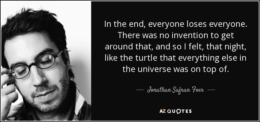 In the end, everyone loses everyone. There was no invention to get around that, and so I felt, that night, like the turtle that everything else in the universe was on top of. - Jonathan Safran Foer