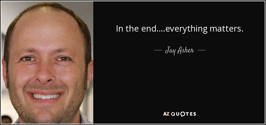 In the end....everything matters. - Jay Asher