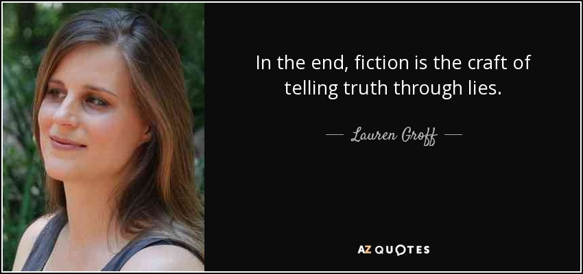 In the end, fiction is the craft of telling truth through lies. - Lauren Groff