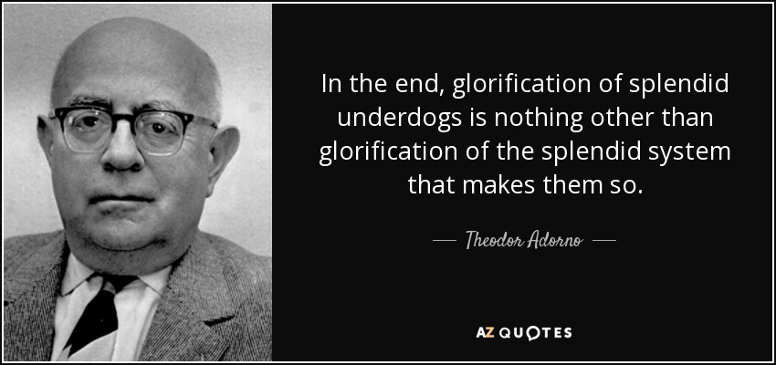 In the end, glorification of splendid underdogs is nothing other than glorification of the splendid system that makes them so. - Theodor Adorno
