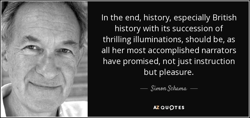 In the end, history, especially British history with its succession of thrilling illuminations, should be, as all her most accomplished narrators have promised, not just instruction but pleasure. - Simon Schama