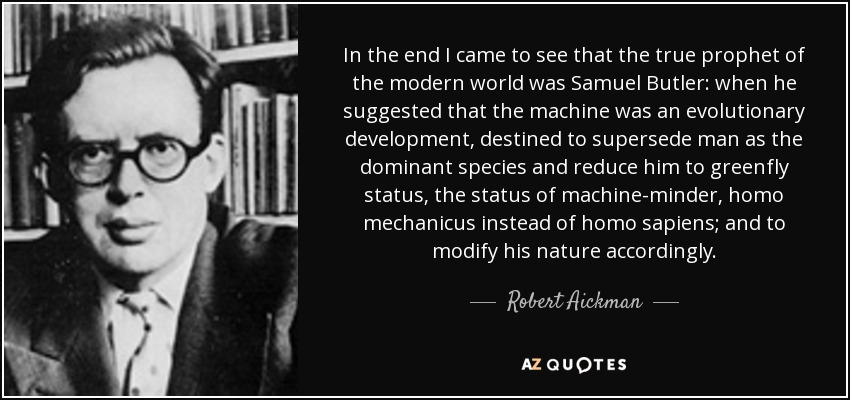 In the end I came to see that the true prophet of the modern world was Samuel Butler: when he suggested that the machine was an evolutionary development, destined to supersede man as the dominant species and reduce him to greenfly status, the status of machine-minder, homo mechanicus instead of homo sapiens; and to modify his nature accordingly. - Robert Aickman