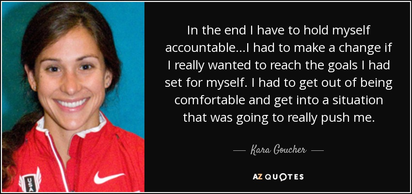 In the end I have to hold myself accountable...I had to make a change if I really wanted to reach the goals I had set for myself. I had to get out of being comfortable and get into a situation that was going to really push me. - Kara Goucher