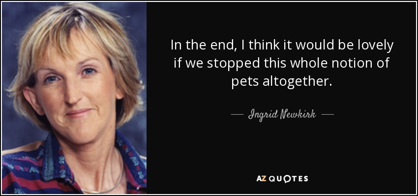 In the end, I think it would be lovely if we stopped this whole notion of pets altogether. - Ingrid Newkirk