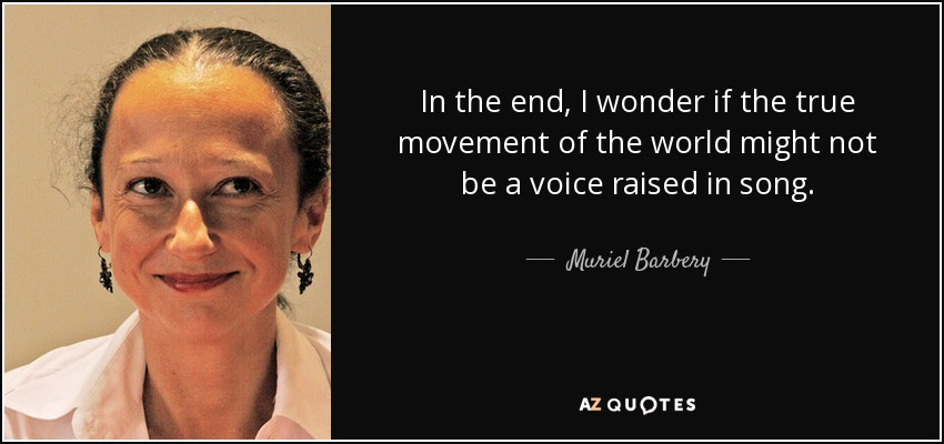 In the end, I wonder if the true movement of the world might not be a voice raised in song. - Muriel Barbery