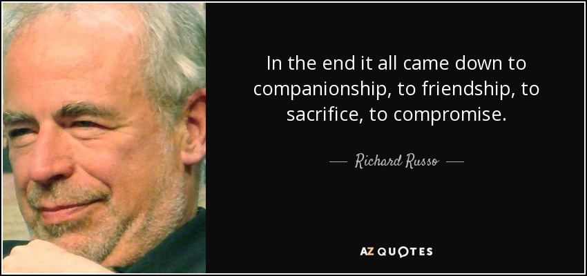 In the end it all came down to companionship, to friendship, to sacrifice, to compromise. - Richard Russo