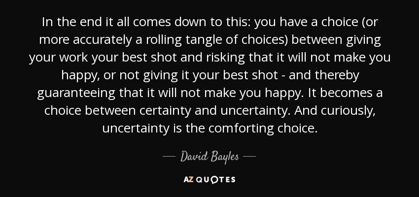 David Bayles Quote In The End It All Comes Down To This You