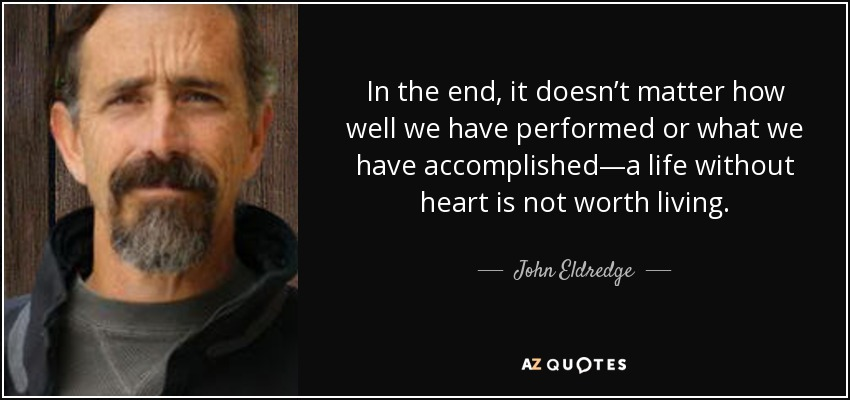 In the end, it doesn't matter how well we have performed or what we have accomplished—a life without heart is not worth living. - John Eldredge
