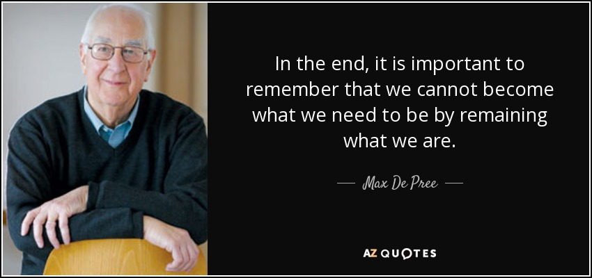 In the end, it is important to remember that we cannot become what we need to be by remaining what we are. - Max De Pree
