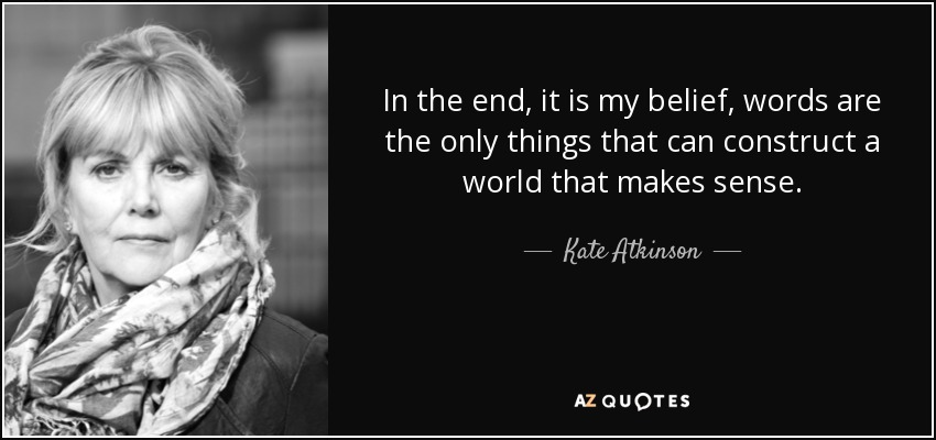In the end, it is my belief, words are the only things that can construct a world that makes sense. - Kate Atkinson