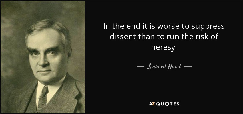 In the end it is worse to suppress dissent than to run the risk of heresy. - Learned Hand
