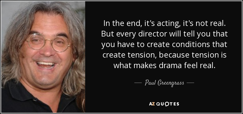 In the end, it's acting, it's not real. But every director will tell you that you have to create conditions that create tension, because tension is what makes drama feel real. - Paul Greengrass
