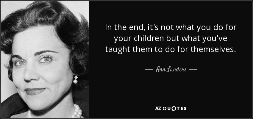In the end, it's not what you do for your children but what you've taught them to do for themselves. - Ann Landers