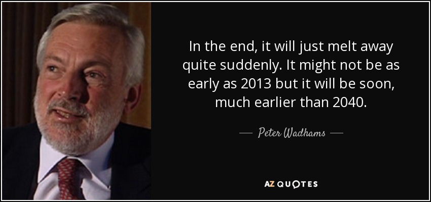 In the end, it will just melt away quite suddenly. It might not be as early as 2013 but it will be soon, much earlier than 2040. - Peter Wadhams