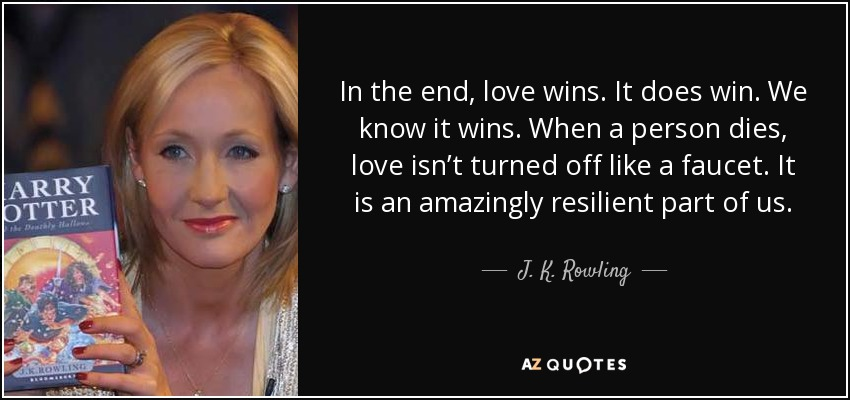 In the end, love wins. It does win. We know it wins. When a person dies, love isn't turned off like a faucet. It is an amazingly resilient part of us. - J. K. Rowling