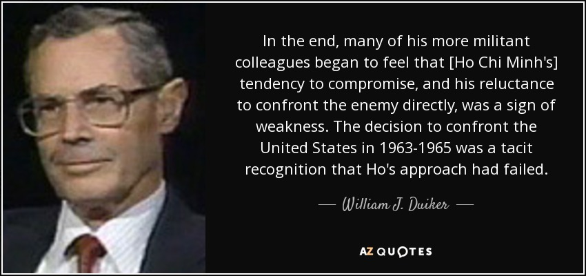 In the end, many of his more militant colleagues began to feel that [Ho Chi Minh's] tendency to compromise, and his reluctance to confront the enemy directly, was a sign of weakness. The decision to confront the United States in 1963-1965 was a tacit recognition that Ho's approach had failed. - William J. Duiker